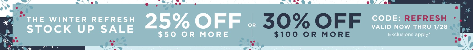 The Winter Refresh Stock Up Sale - 25% OFF $50 or more or 30% off $100 or more - use code: REFRESH - valid now thru 1/28 - exclusions apply
