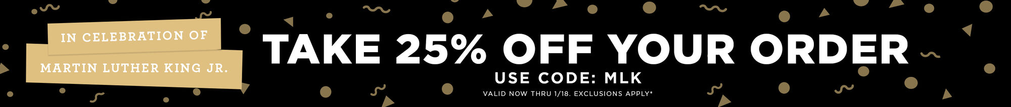 In celebration of Martin Luther King Day Jr. Take 25% OFF your order - use code: MLK - valid now thru 1/18 - exclusions apply
