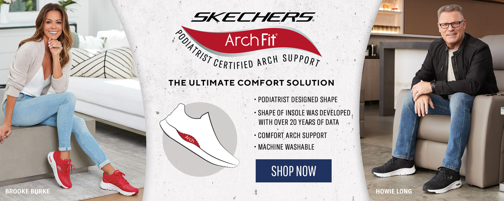 Skechers Arch Fit - Podiatrist Certified Arch Support - The Ultimate Comfort Solution - Podiatrist Designed Shape, Shape of insole was developed with over 20 years of data, Comfort arch support, Machine Washable, Shop Now - Howie Long and Brooke Burke
