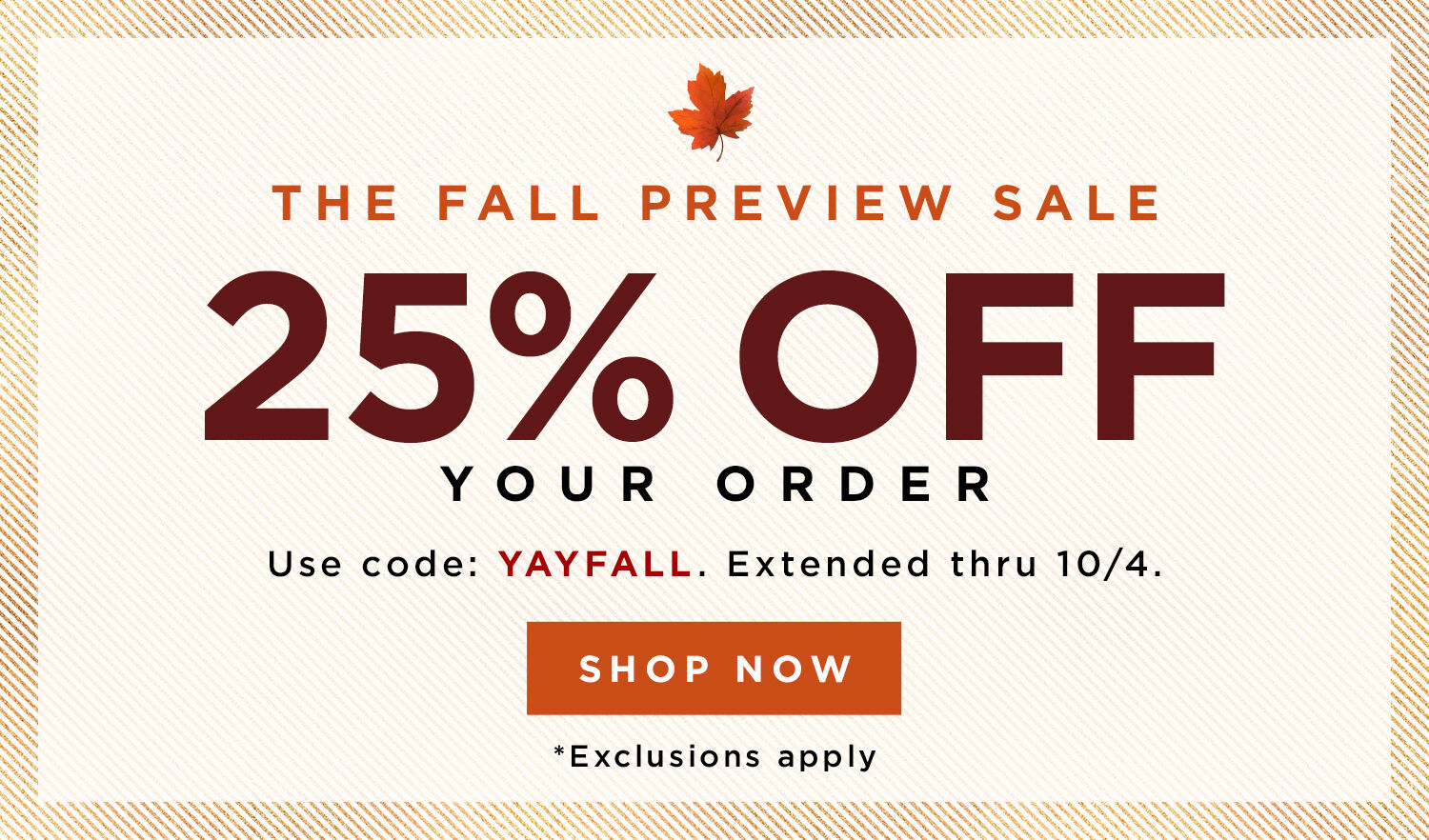 Fall Preview Sale! 25% OFF your order. Code: YAYFALL
